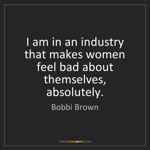 Bobbi Brown: I am in an industry that makes women feel bad about themselves,...