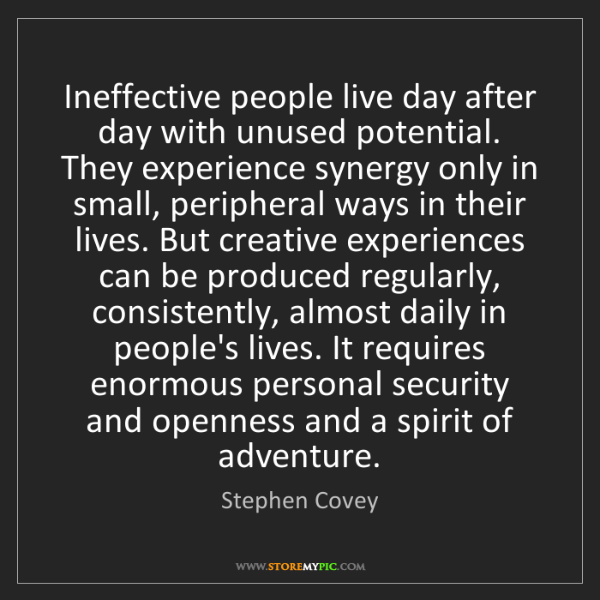 Stephen Covey: Ineffective people live day after day with unused potential....