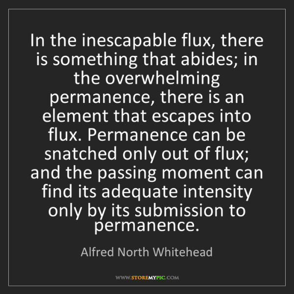 Alfred North Whitehead: In the inescapable flux, there is something that abides;...