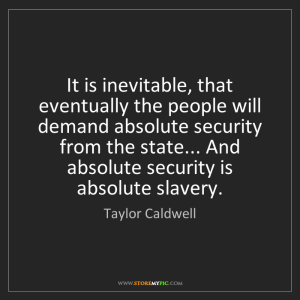 Taylor Caldwell: It is inevitable, that eventually the people will demand...