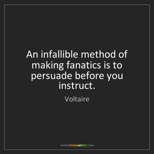 Voltaire: An infallible method of making fanatics is to persuade...