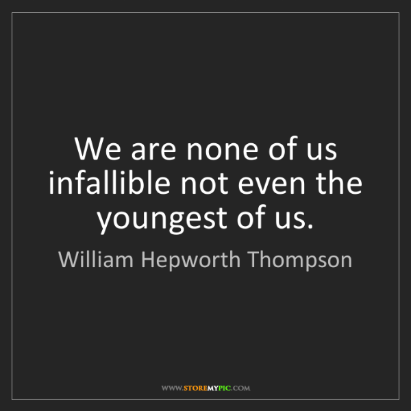 William Hepworth Thompson: We are none of us infallible not even the youngest of...