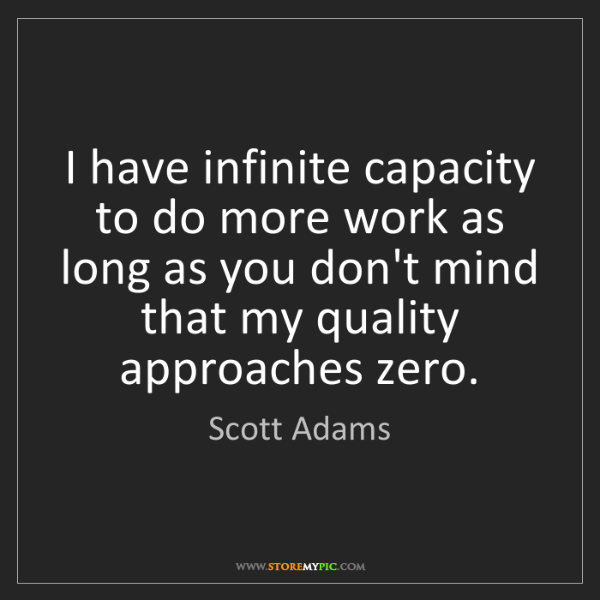 Scott Adams: I have infinite capacity to do more work as long as you...