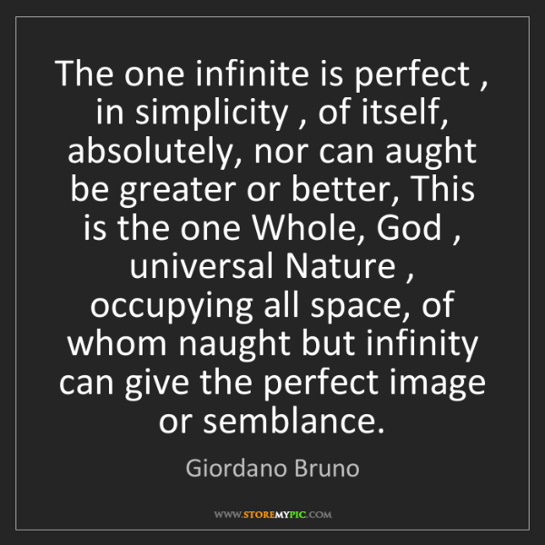 Giordano Bruno: The one infinite is perfect , in simplicity , of itself,...