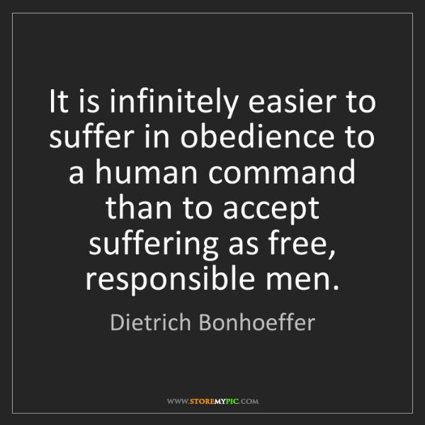 Dietrich Bonhoeffer: It is infinitely easier to suffer in obedience to a human...