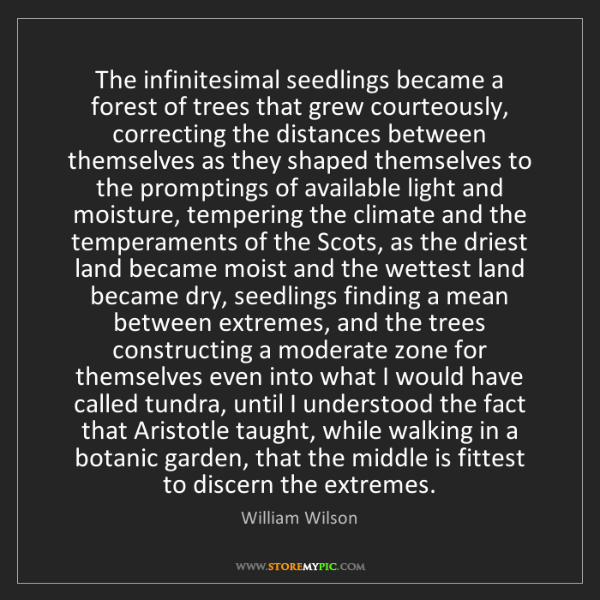William Wilson: The infinitesimal seedlings became a forest of trees...