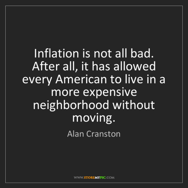 Alan Cranston: Inflation is not all bad. After all, it has allowed every...