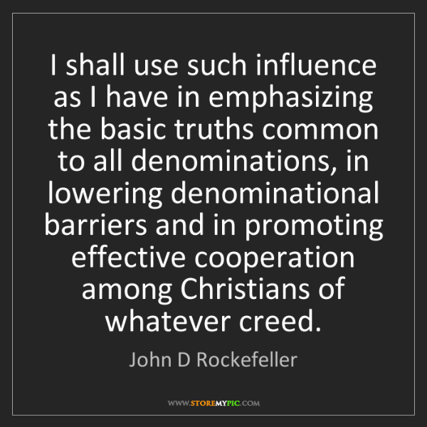 John D Rockefeller: I shall use such influence as I have in emphasizing the...