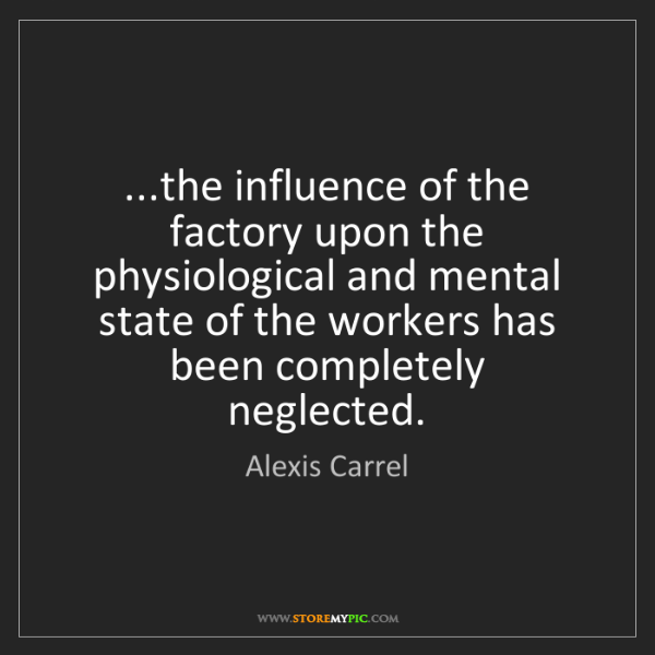 Alexis Carrel: ...the influence of the factory upon the physiological...
