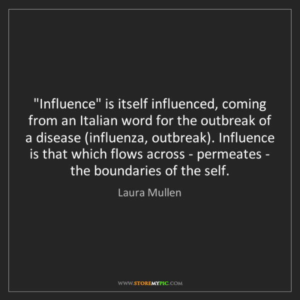"""Laura Mullen: """"Influence"""" is itself influenced, coming from an Italian..."""