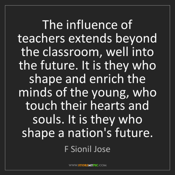 F Sionil Jose: The influence of teachers extends beyond the classroom,...