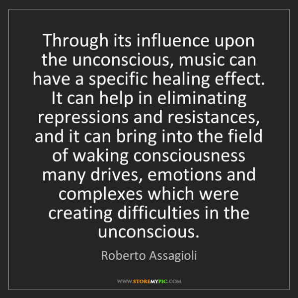 Roberto Assagioli: Through its influence upon the unconscious, music can...