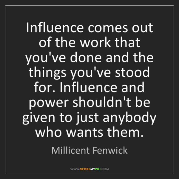 Millicent Fenwick: Influence comes out of the work that you've done and...