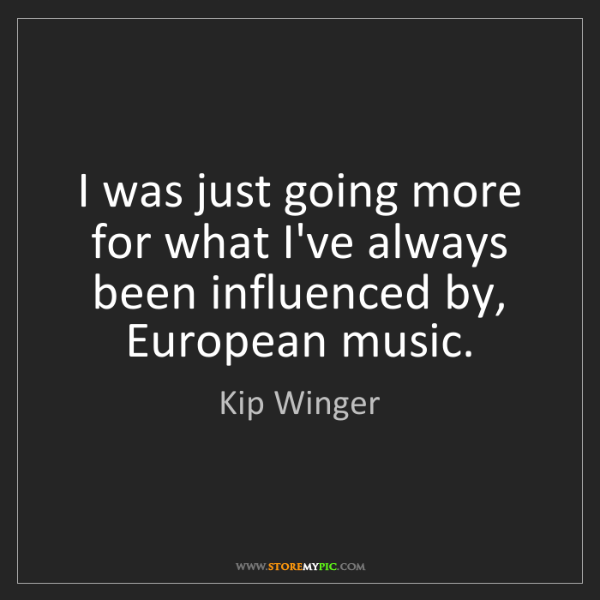 Kip Winger: I was just going more for what I've always been influenced...