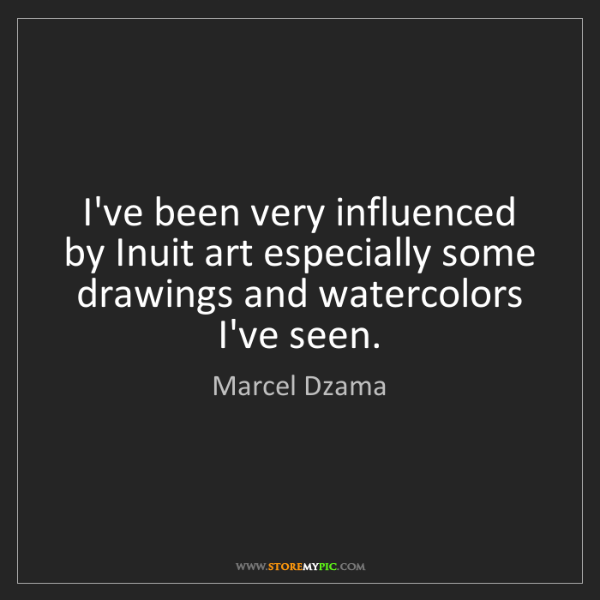 Marcel Dzama: I've been very influenced by Inuit art especially some...