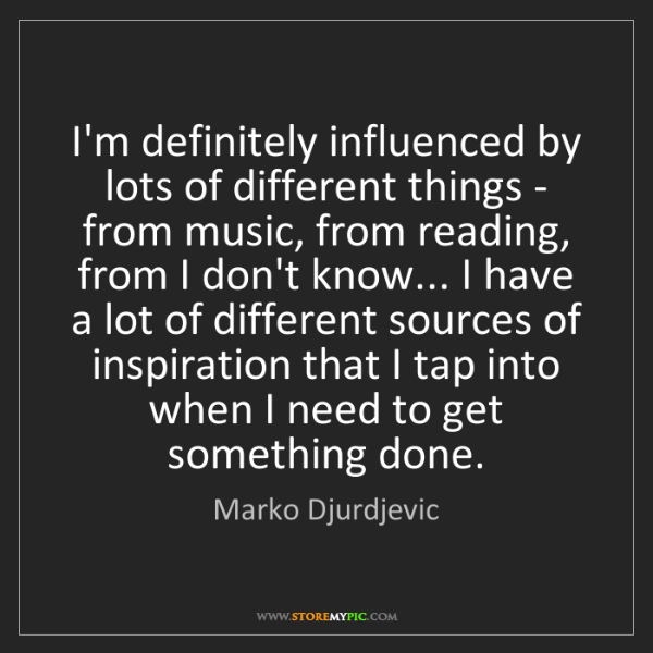 Marko Djurdjevic: I'm definitely influenced by lots of different things...