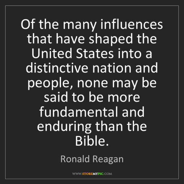 Ronald Reagan: Of the many influences that have shaped the United States...