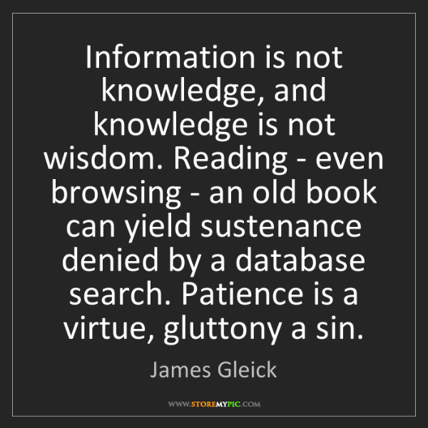 James Gleick: Information is not knowledge, and knowledge is not wisdom....