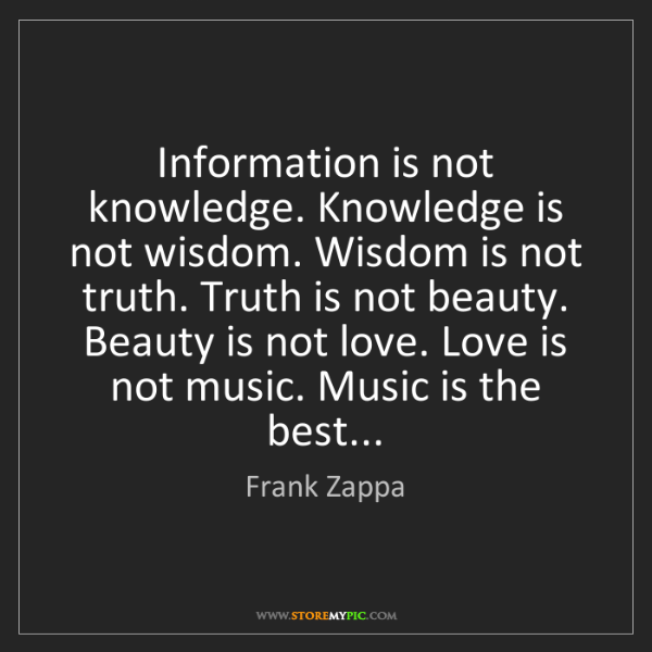 Frank Zappa: Information is not knowledge. Knowledge is not wisdom....
