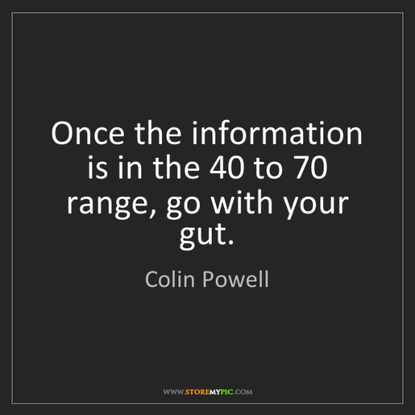 Colin Powell: Once the information is in the 40 to 70 range, go with...