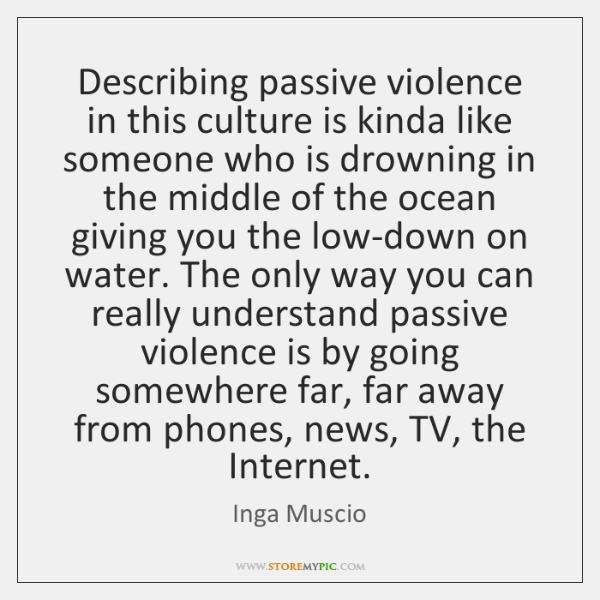 Describing passive violence in this culture is kinda like someone who is ...