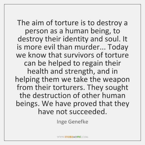 The aim of torture is to destroy a person as a human ...