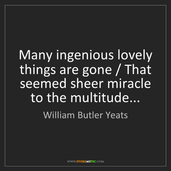 William Butler Yeats: Many ingenious lovely things are gone / That seemed sheer...