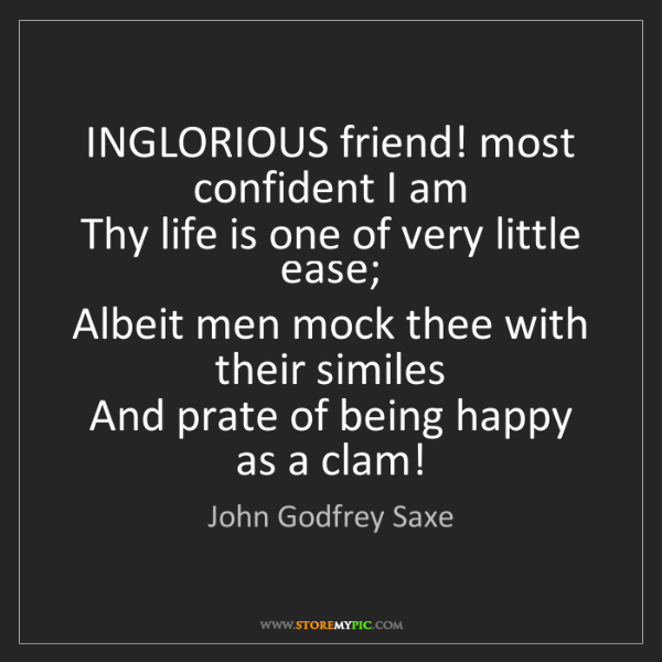 John Godfrey Saxe: INGLORIOUS friend! most confident I am   Thy life is...
