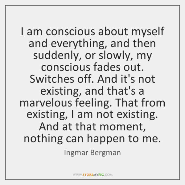 I am conscious about myself and everything, and then suddenly, or slowly, ...