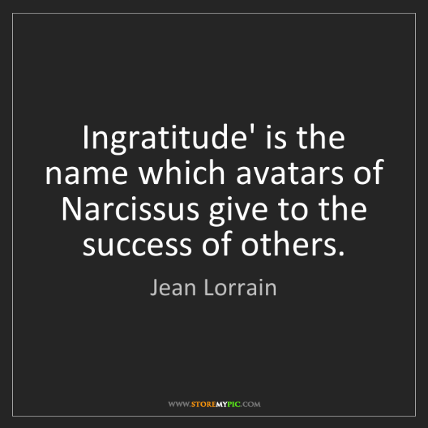 Jean Lorrain: Ingratitude' is the name which avatars of Narcissus give...