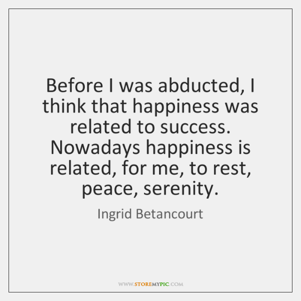 Before I was abducted, I think that happiness was related to success. ...