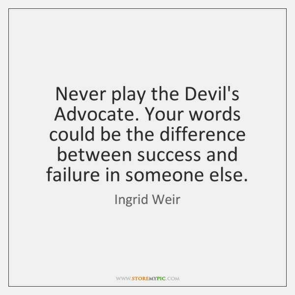 Never play the Devil's Advocate. Your words could be the difference between ...