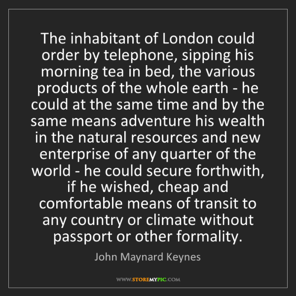 John Maynard Keynes: The inhabitant of London could order by telephone, sipping...