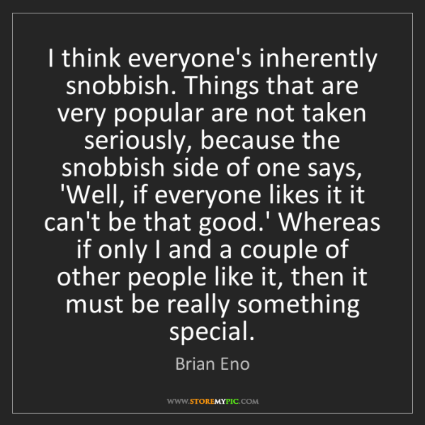 Brian Eno: I think everyone's inherently snobbish. Things that are...