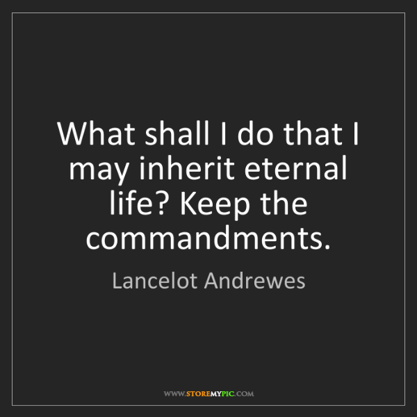 Lancelot Andrewes: What shall I do that I may inherit eternal life? Keep...