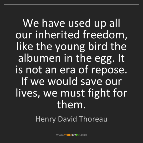 Henry David Thoreau: We have used up all our inherited freedom, like the young...