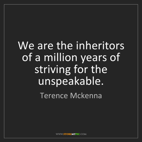 Terence Mckenna: We are the inheritors of a million years of striving...