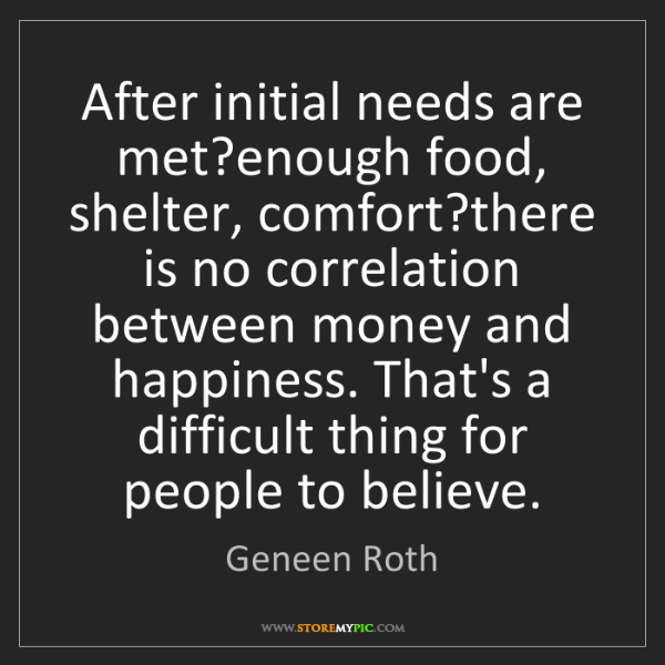 Geneen Roth: After initial needs are met?enough food, shelter, comfort?there...
