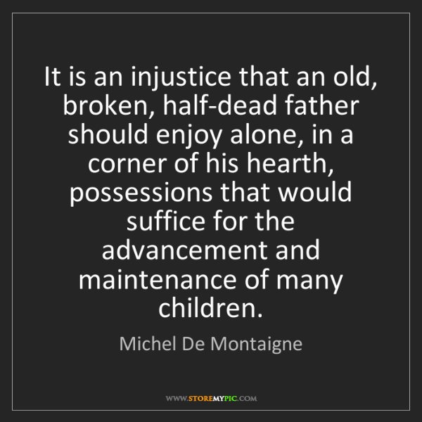Michel De Montaigne: It is an injustice that an old, broken, half-dead father...
