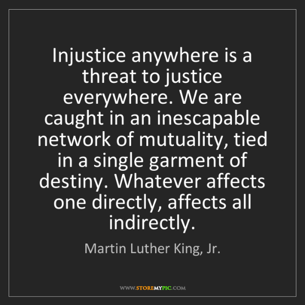 Martin Luther King, Jr.: Injustice anywhere is a threat to justice everywhere....