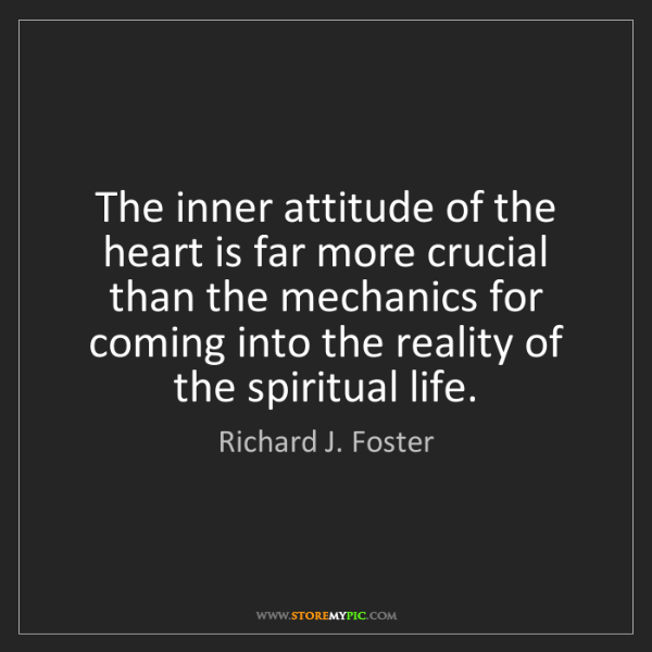Richard J. Foster: The inner attitude of the heart is far more crucial than...