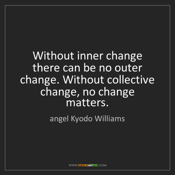 angel Kyodo Williams: Without inner change there can be no outer change. Without...