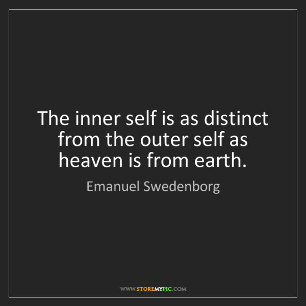 Emanuel Swedenborg: The inner self is as distinct from the outer self as...