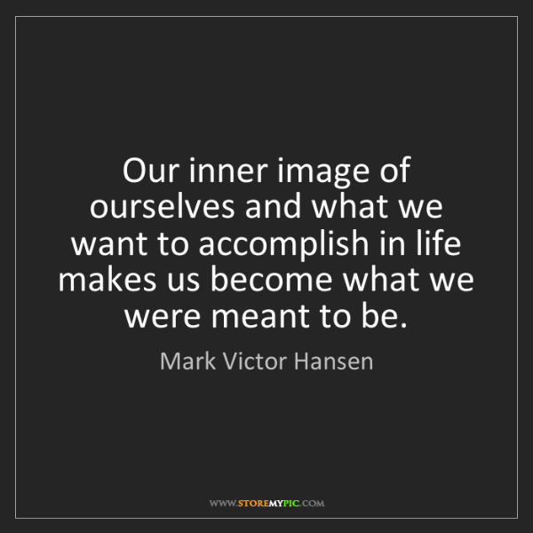 Mark Victor Hansen: Our inner image of ourselves and what we want to accomplish...