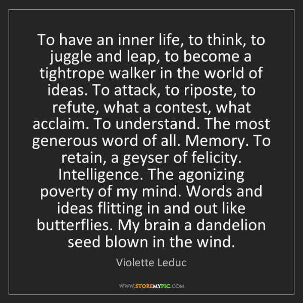 Violette Leduc: To have an inner life, to think, to juggle and leap,...