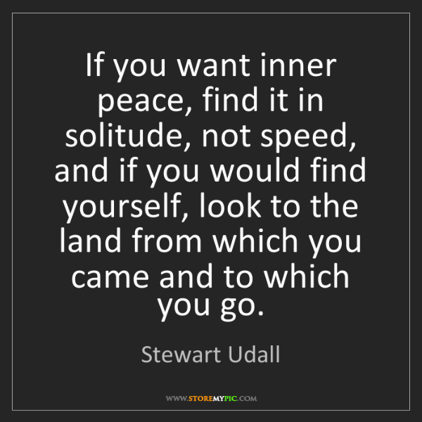 Stewart Udall: If you want inner peace, find it in solitude, not speed,...