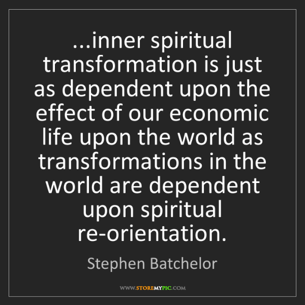 Stephen Batchelor: ...inner spiritual transformation is just as dependent...