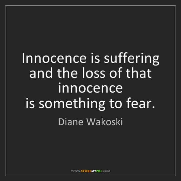 Diane Wakoski: Innocence is suffering  and the loss of that innocence...