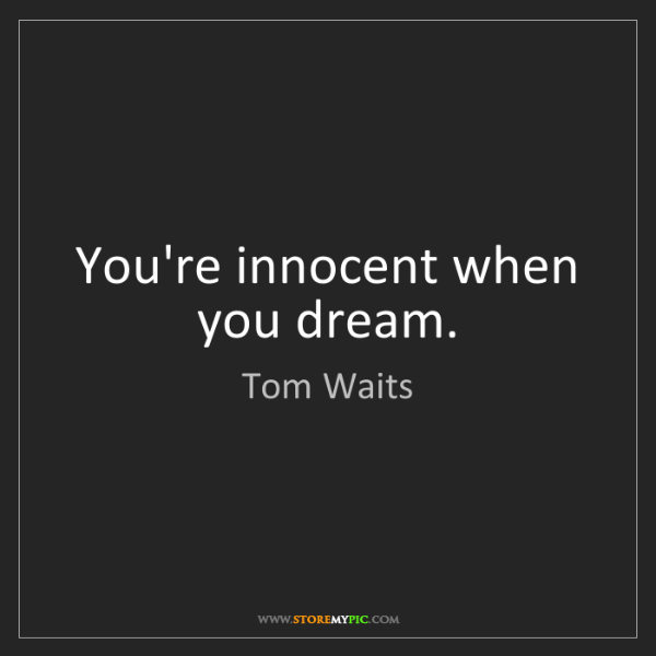 Tom Waits: You're innocent when you dream.