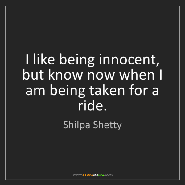 Shilpa Shetty: I like being innocent, but know now when I am being taken...